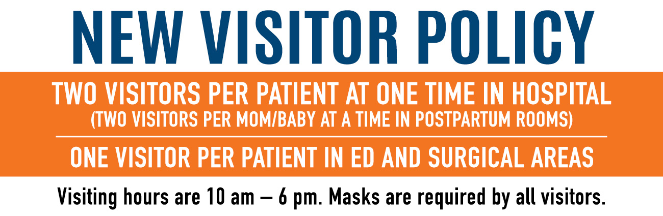 New Visitor Policy - Two visitors per patient at one time in hospital (two visitors per mom/baby at a time in postpartum rooms). One visitor per patient in ED and surgical areas. Visiting hours are 10 am - 6 pm. Masks are required by all visitors.